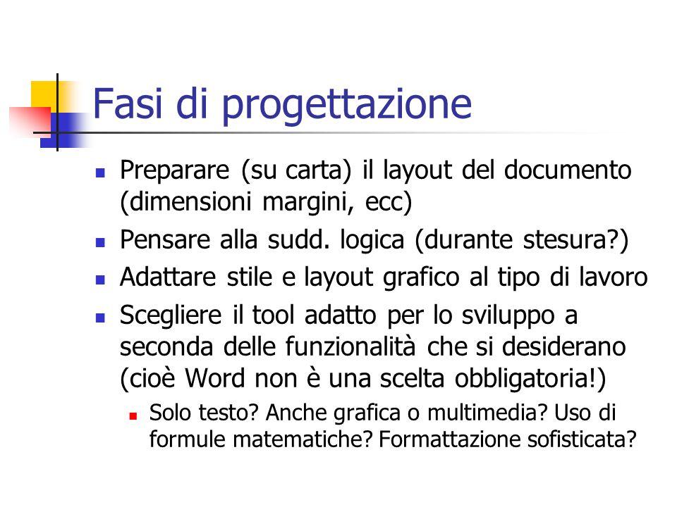 Fasi di progettazione Preparare (su carta) il layout del documento (dimensioni margini, ecc) Pensare alla sudd. logica (durante stesura?) Adattare sti