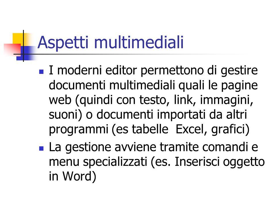 Aspetti multimediali I moderni editor permettono di gestire documenti multimediali quali le pagine web (quindi con testo, link, immagini, suoni) o doc