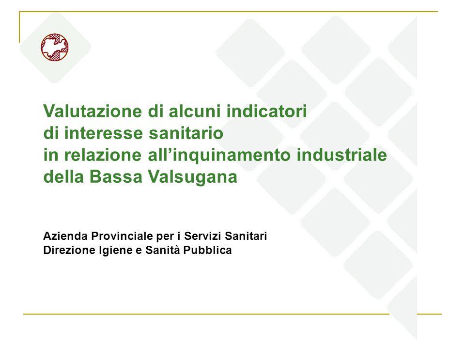 Valutazione di alcuni indicatori di interesse sanitario in relazione all'inquinamento industriale della Bassa Valsugana Azienda Provinciale per i Servizi Sanitari Direzione Igiene e Sanità Pubblica