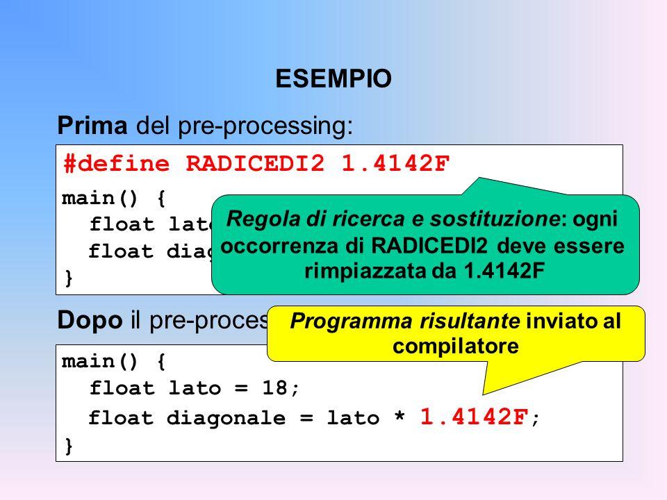 ESEMPIO #define RADICEDI2 1.4142F main() { float lato = 18; float diagonale = lato * RADICEDI2; } Prima del pre-processing: main() { float lato = 18; float diagonale = lato * 1.4142F ; } Dopo il pre-processing: Regola di ricerca e sostituzione: ogni occorrenza di RADICEDI2 deve essere rimpiazzata da 1.4142F Programma risultante inviato al compilatore