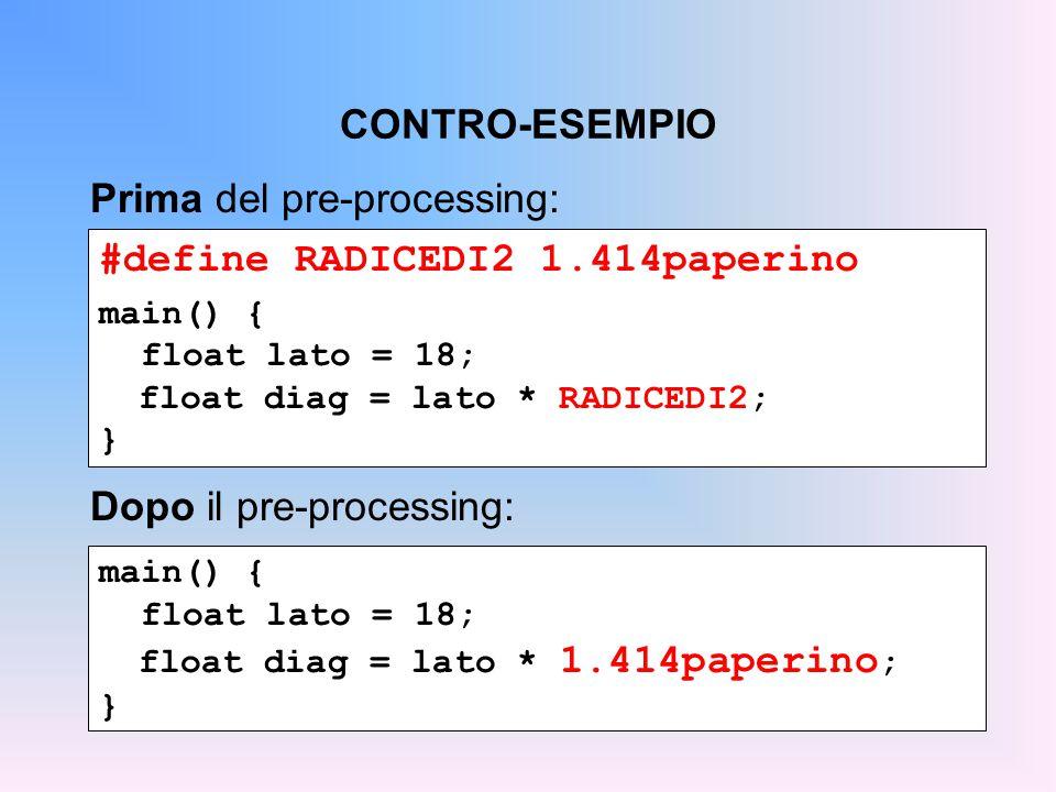CONTRO-ESEMPIO #define RADICEDI2 1.414paperino main() { float lato = 18; float diag = lato * RADICEDI2; } Prima del pre-processing: main() { float lato = 18; float diag = lato * 1.414paperino ; } Dopo il pre-processing: