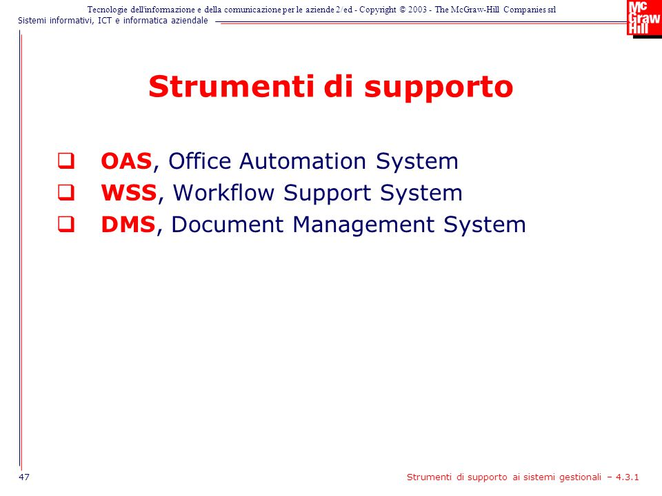 Sistemi informativi, ICT e informatica aziendale Tecnologie dell informazione e della comunicazione per le aziende 2/ed - Copyright © 2003 - The McGraw-Hill Companies srl Strumenti di supporto  OAS, Office Automation System  WSS, Workflow Support System  DMS, Document Management System 47Strumenti di supporto ai sistemi gestionali – 4.3.1
