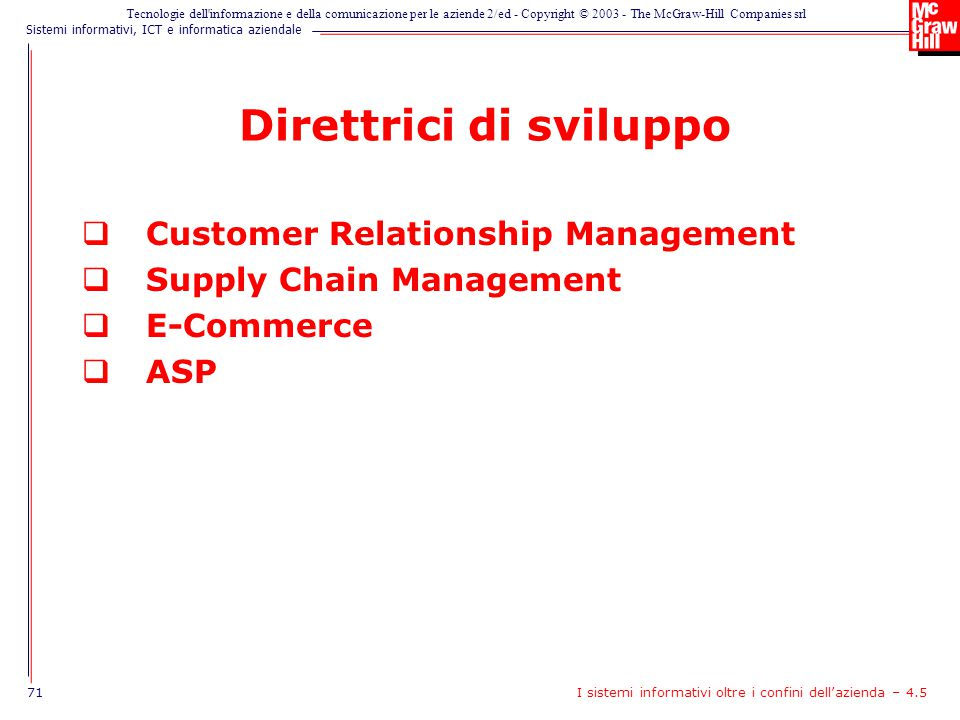 Sistemi informativi, ICT e informatica aziendale Tecnologie dell informazione e della comunicazione per le aziende 2/ed - Copyright © 2003 - The McGraw-Hill Companies srl Direttrici di sviluppo  Customer Relationship Management  Supply Chain Management  E-Commerce  ASP 71I sistemi informativi oltre i confini dell'azienda – 4.5
