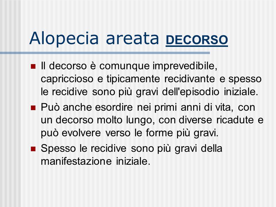 Alopecia areata DECORSO Il decorso è comunque imprevedibile, capriccioso e tipicamente recidivante e spesso le recidive sono più gravi dell episodio iniziale.