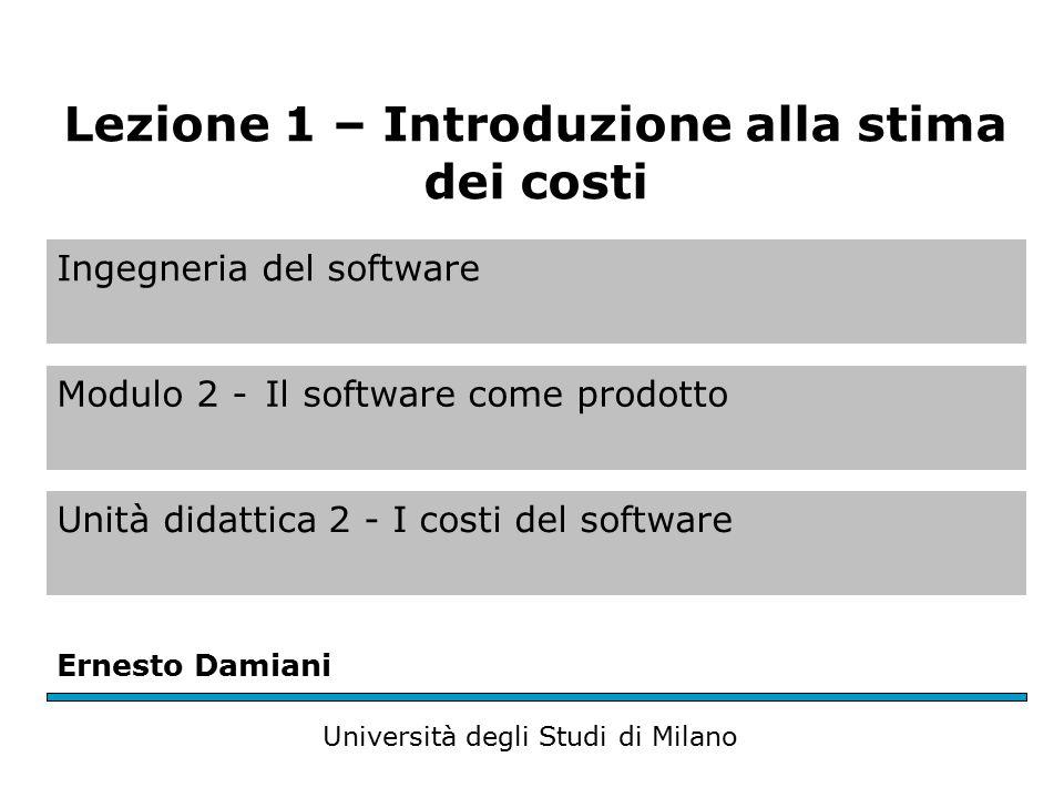 Ingegneria del software Modulo 2 -Il software come prodotto Unità didattica 2 - I costi del software Ernesto Damiani Università degli Studi di Milano Lezione 1 – Introduzione alla stima dei costi
