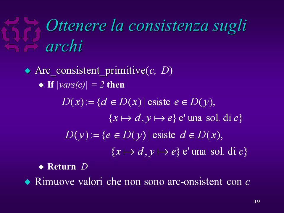 19 Ottenere la consistenza sugli archi u Arc_consistent_primitive u Arc_consistent_primitive(c, D) u If |vars(c)| = 2 then u Return D u Rimuove valori che non sono arc-onsistent con c