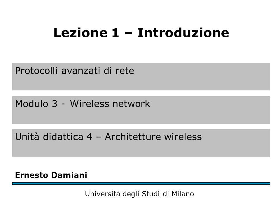 Protocolli avanzati di rete Modulo 3 -Wireless network Unità didattica 4 – Architetture wireless Ernesto Damiani Università degli Studi di Milano Lezione 1 – Introduzione
