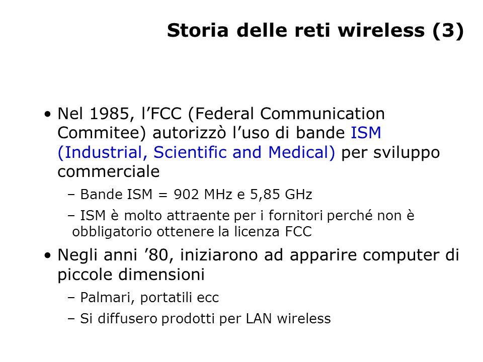 Storia delle reti wireless (3) Nel 1985, l'FCC (Federal Communication Commitee) autorizzò l'uso di bande ISM (Industrial, Scientific and Medical) per sviluppo commerciale – Bande ISM = 902 MHz e 5,85 GHz – ISM è molto attraente per i fornitori perché non è obbligatorio ottenere la licenza FCC Negli anni '80, iniziarono ad apparire computer di piccole dimensioni – Palmari, portatili ecc – Si diffusero prodotti per LAN wireless