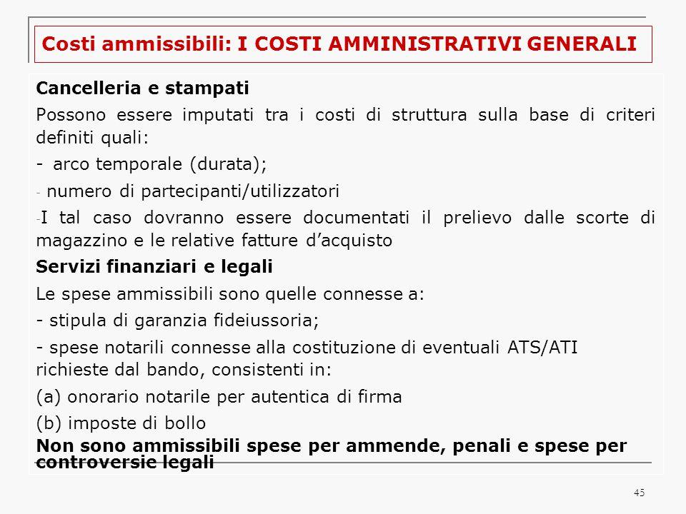 45 Costi ammissibili: I COSTI AMMINISTRATIVI GENERALI Cancelleria e stampati Possono essere imputati tra i costi di struttura sulla base di criteri definiti quali: -arco temporale (durata); - numero di partecipanti/utilizzatori - I tal caso dovranno essere documentati il prelievo dalle scorte di magazzino e le relative fatture d'acquisto Servizi finanziari e legali Le spese ammissibili sono quelle connesse a: - stipula di garanzia fideiussoria; - spese notarili connesse alla costituzione di eventuali ATS/ATI richieste dal bando, consistenti in: (a) onorario notarile per autentica di firma (b) imposte di bollo Non sono ammissibili spese per ammende, penali e spese per controversie legali