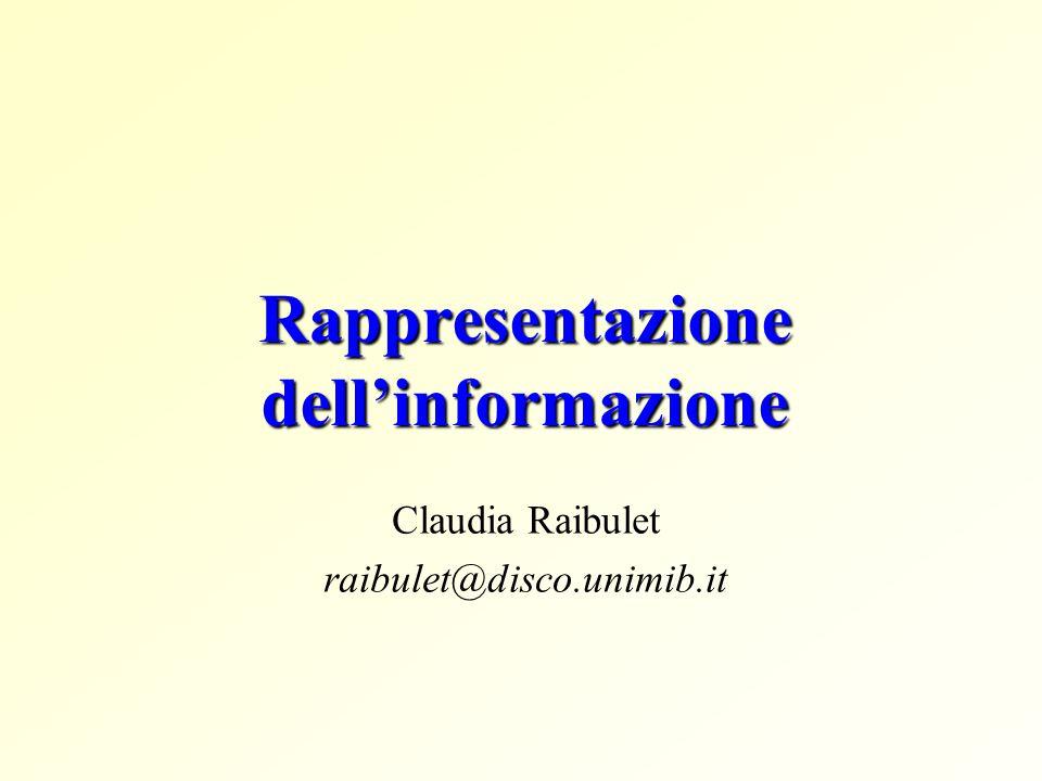 Rappresentazione dell'informazione Claudia Raibulet raibulet@disco.unimib.it