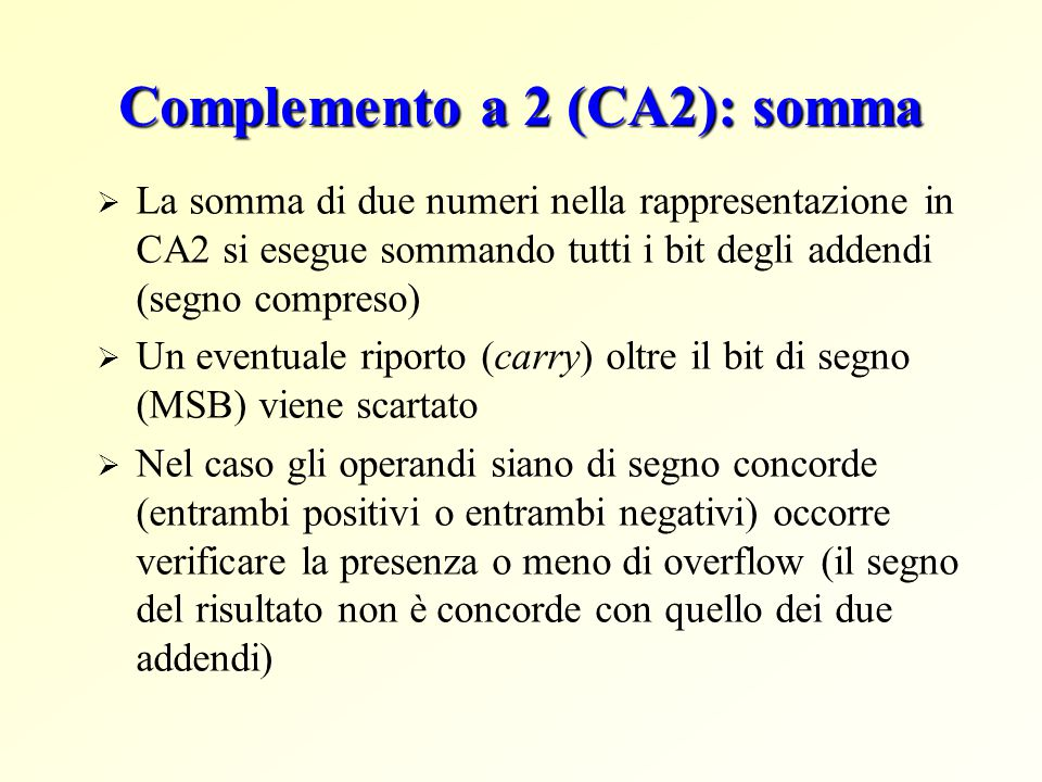Complemento a 2 (CA2): somma  La somma di due numeri nella rappresentazione in CA2 si esegue sommando tutti i bit degli addendi (segno compreso)  Un eventuale riporto (carry) oltre il bit di segno (MSB) viene scartato  Nel caso gli operandi siano di segno concorde (entrambi positivi o entrambi negativi) occorre verificare la presenza o meno di overflow (il segno del risultato non è concorde con quello dei due addendi)