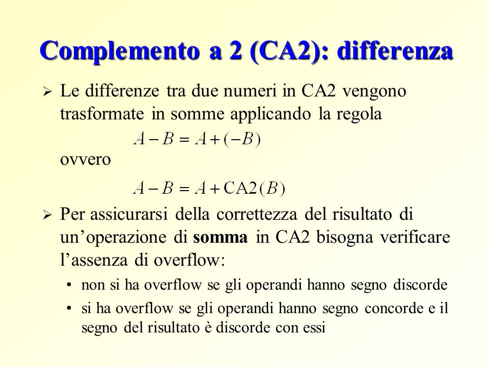 Complemento a 2 (CA2): differenza  Le differenze tra due numeri in CA2 vengono trasformate in somme applicando la regola ovvero  Per assicurarsi della correttezza del risultato di un'operazione di somma in CA2 bisogna verificare l'assenza di overflow: non si ha overflow se gli operandi hanno segno discorde si ha overflow se gli operandi hanno segno concorde e il segno del risultato è discorde con essi