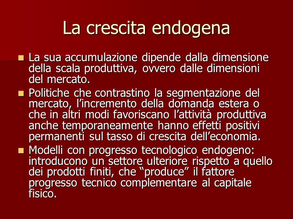 La crescita endogena La sua accumulazione dipende dalla dimensione della scala produttiva, ovvero dalle dimensioni del mercato.