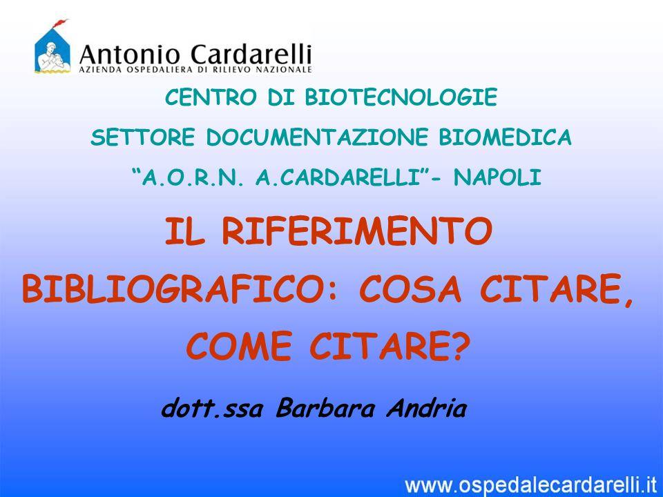 """IL RIFERIMENTO BIBLIOGRAFICO: COSA CITARE, COME CITARE? CENTRO DI BIOTECNOLOGIE SETTORE DOCUMENTAZIONE BIOMEDICA """"A.O.R.N. A.CARDARELLI""""- NAPOLI dott."""