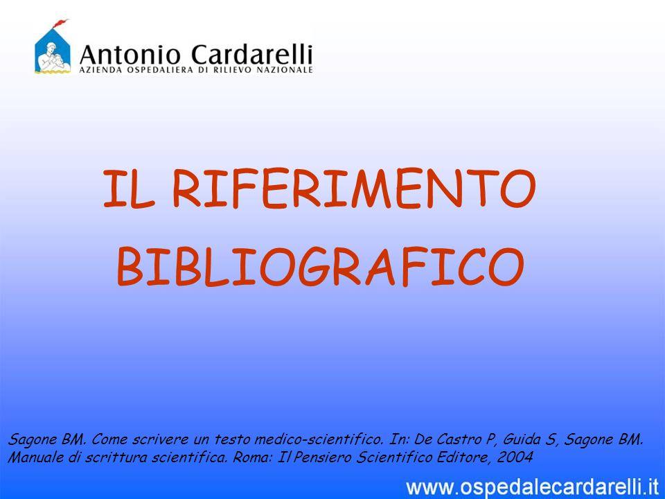 IL RIFERIMENTO BIBLIOGRAFICO Sagone BM. Come scrivere un testo medico-scientifico. In: De Castro P, Guida S, Sagone BM. Manuale di scrittura scientifi