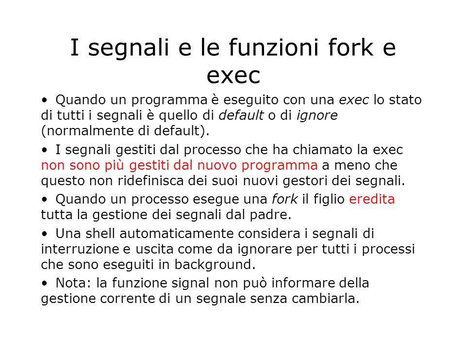 I segnali e le funzioni fork e exec Quando un programma è eseguito con una exec lo stato di tutti i segnali è quello di default o di ignore (normalmente di default).