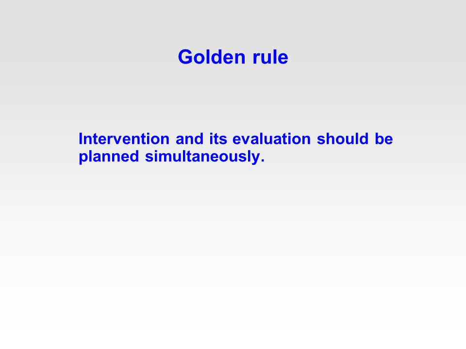 Golden rule Intervention and its evaluation should be planned simultaneously.