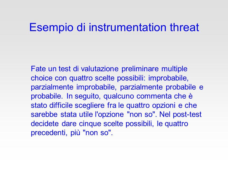 Esempio di instrumentation threat Fate un test di valutazione preliminare multiple choice con quattro scelte possibili: improbabile, parzialmente improbabile, parzialmente probabile e probabile.