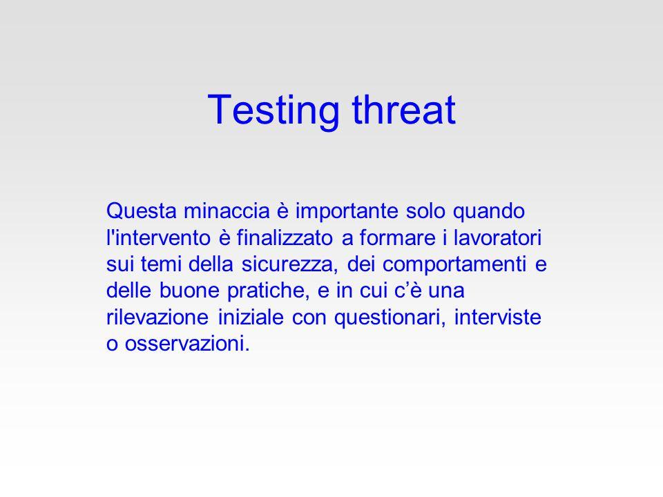Testing threat Questa minaccia è importante solo quando l intervento è finalizzato a formare i lavoratori sui temi della sicurezza, dei comportamenti e delle buone pratiche, e in cui c'è una rilevazione iniziale con questionari, interviste o osservazioni.