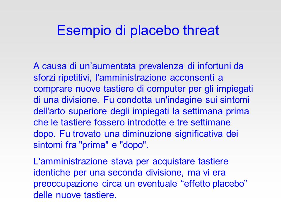 Esempio di placebo threat A causa di un'aumentata prevalenza di infortuni da sforzi ripetitivi, l amministrazione acconsentì a comprare nuove tastiere di computer per gli impiegati di una divisione.