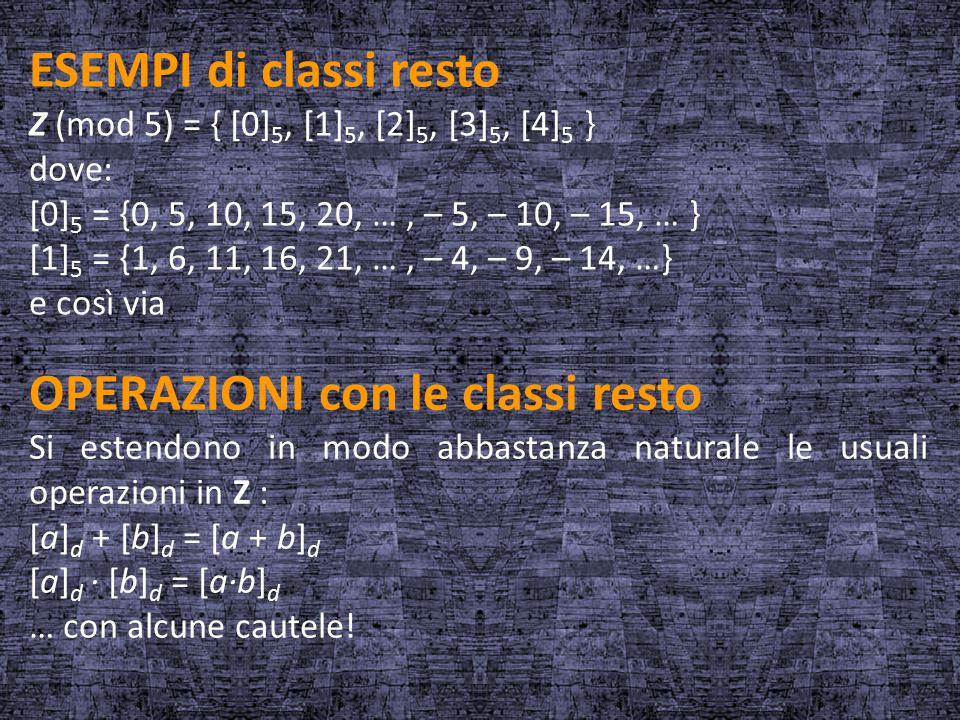 ESEMPI di classi resto Z (mod 5) = { [0] 5, [1] 5, [2] 5, [3] 5, [4] 5 } dove: [0] 5 = {0, 5, 10, 15, 20, …, – 5, – 10, – 15, … } [1] 5 = {1, 6, 11, 1