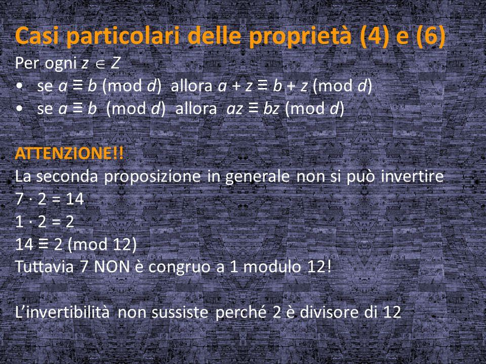Casi particolari delle proprietà (4) e (6) Per ogni z  Z se a ≡ b (mod d) allora a + z ≡ b + z (mod d) se a ≡ b (mod d) allora az ≡ bz (mod d) ATTENZ