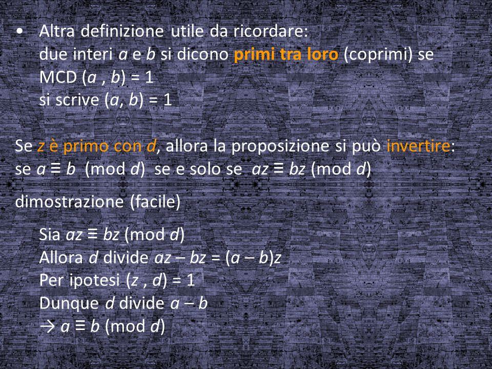 Altra definizione utile da ricordare: due interi a e b si dicono primi tra loro (coprimi) se MCD (a, b) = 1 si scrive (a, b) = 1 Se z è primo con d, a