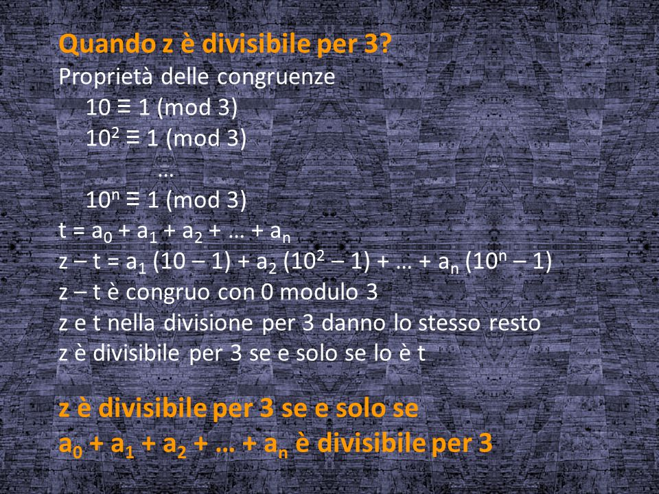 Quando z è divisibile per 3? Proprietà delle congruenze 10 ≡ 1 (mod 3) 10 2 ≡ 1 (mod 3) … 10 n ≡ 1 (mod 3) t = a 0 + a 1 + a 2 + … + a n z – t = a 1 (