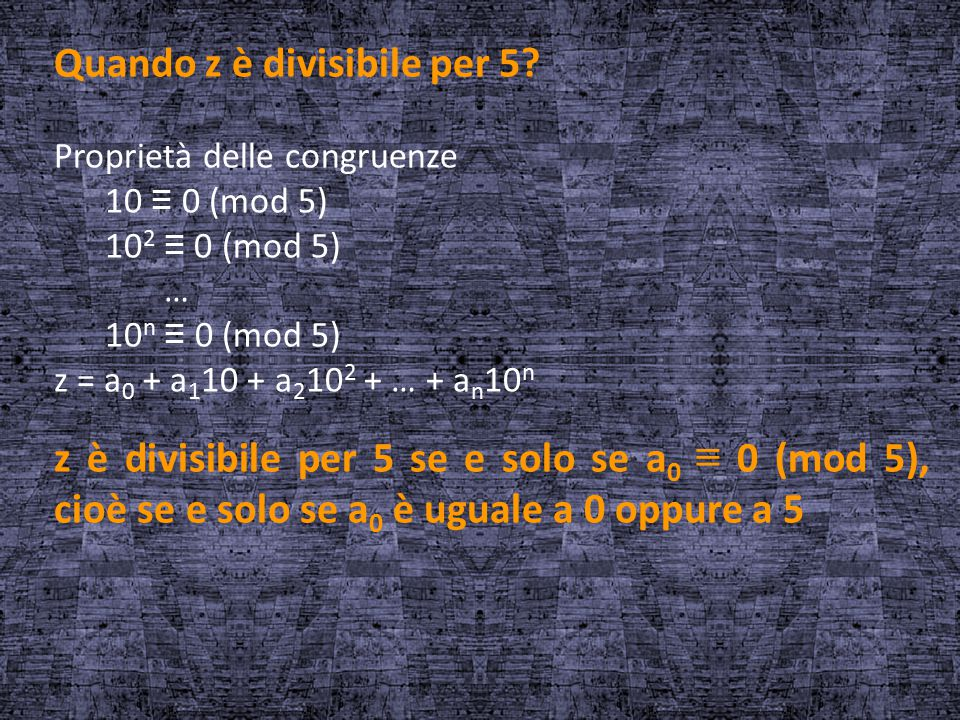 Quando z è divisibile per 5? Proprietà delle congruenze 10 ≡ 0 (mod 5) 10 2 ≡ 0 (mod 5) … 10 n ≡ 0 (mod 5) z = a 0 + a 1 10 + a 2 10 2 + … + a n 10 n