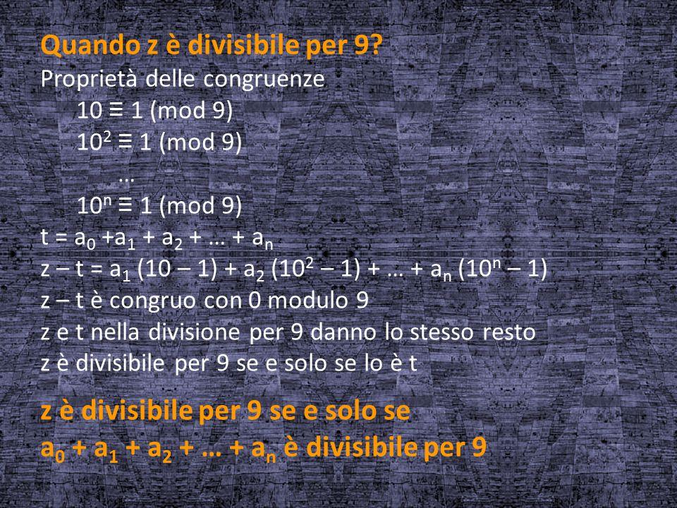 Quando z è divisibile per 9? Proprietà delle congruenze 10 ≡ 1 (mod 9) 10 2 ≡ 1 (mod 9) … 10 n ≡ 1 (mod 9) t = a 0 +a 1 + a 2 + … + a n z – t = a 1 (1