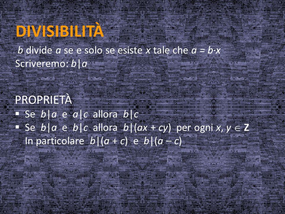 DIVISIBILITÀ b divide a se e solo se esiste x tale che a = b·x Scriveremo: b a PROPRIETÀ  Se b a e a c allora b c  Se b a e b c allora b (ax + cy) p