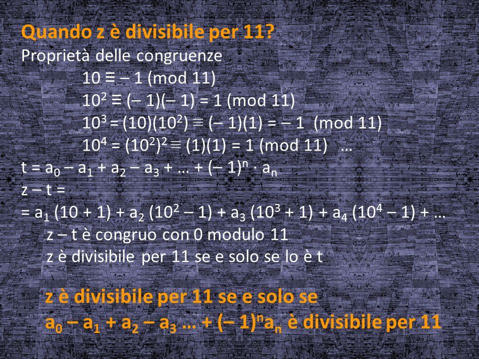 Quando z è divisibile per 11? Proprietà delle congruenze 10 ≡ – 1 (mod 11) 10 2 ≡ (– 1)(– 1) = 1 (mod 11) 10 3 = (10)(10 2 ) ≡ (– 1)(1) = – 1 (mod 11)