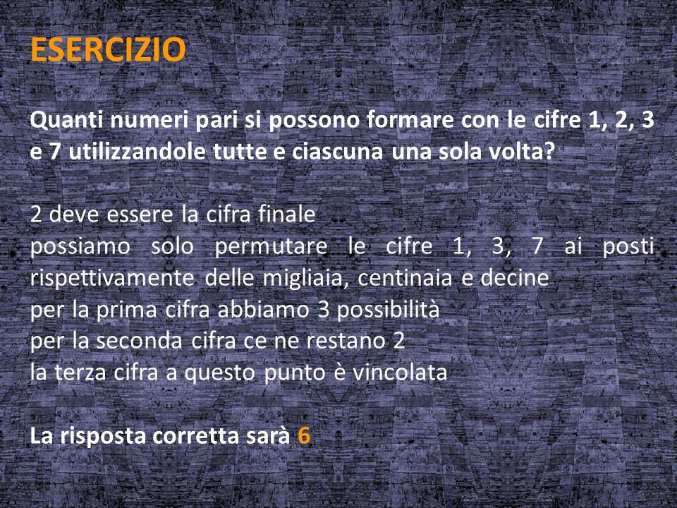 ESERCIZIO Quanti numeri pari si possono formare con le cifre 1, 2, 3 e 7 utilizzandole tutte e ciascuna una sola volta? 2 deve essere la cifra finale