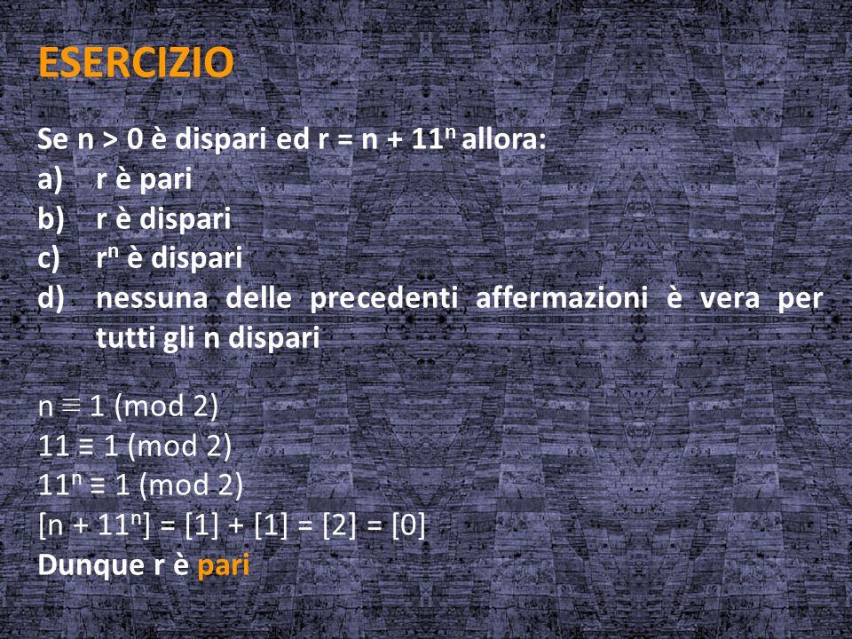 ESERCIZIO Se n > 0 è dispari ed r = n + 11 n allora: a)r è pari b)r è dispari c)r n è dispari d)nessuna delle precedenti affermazioni è vera per tutti
