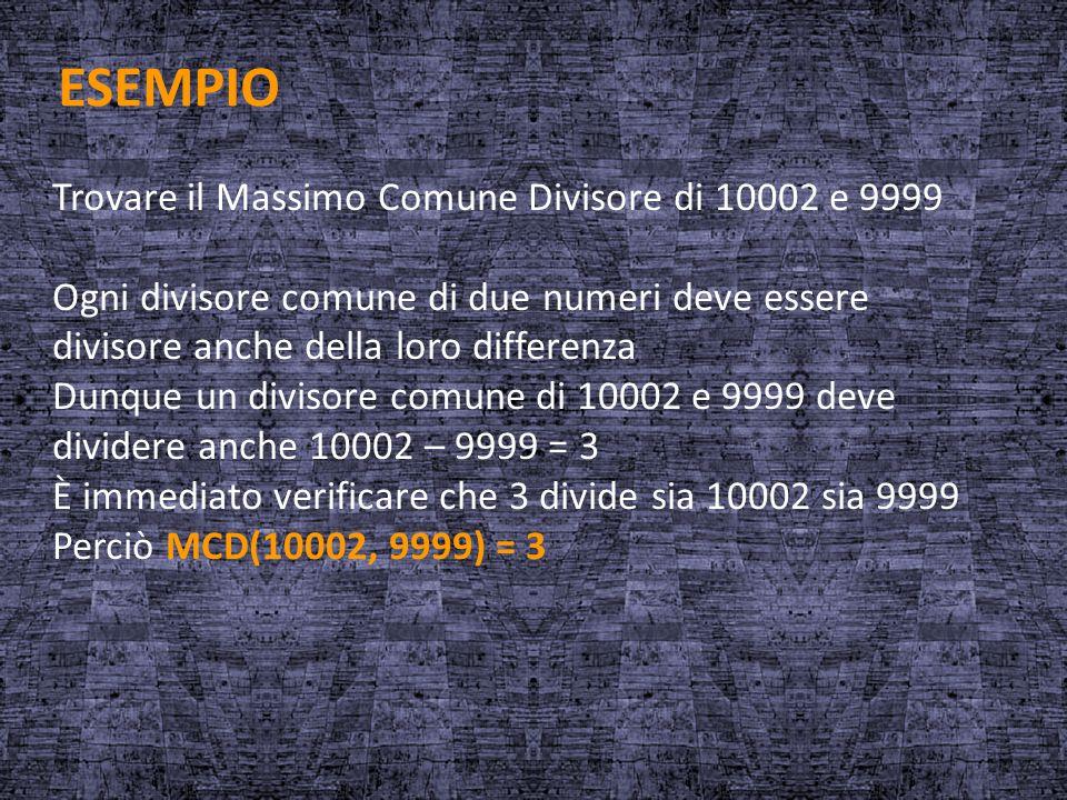 ESEMPIO Trovare il Massimo Comune Divisore di 10002 e 9999 Ogni divisore comune di due numeri deve essere divisore anche della loro differenza Dunque
