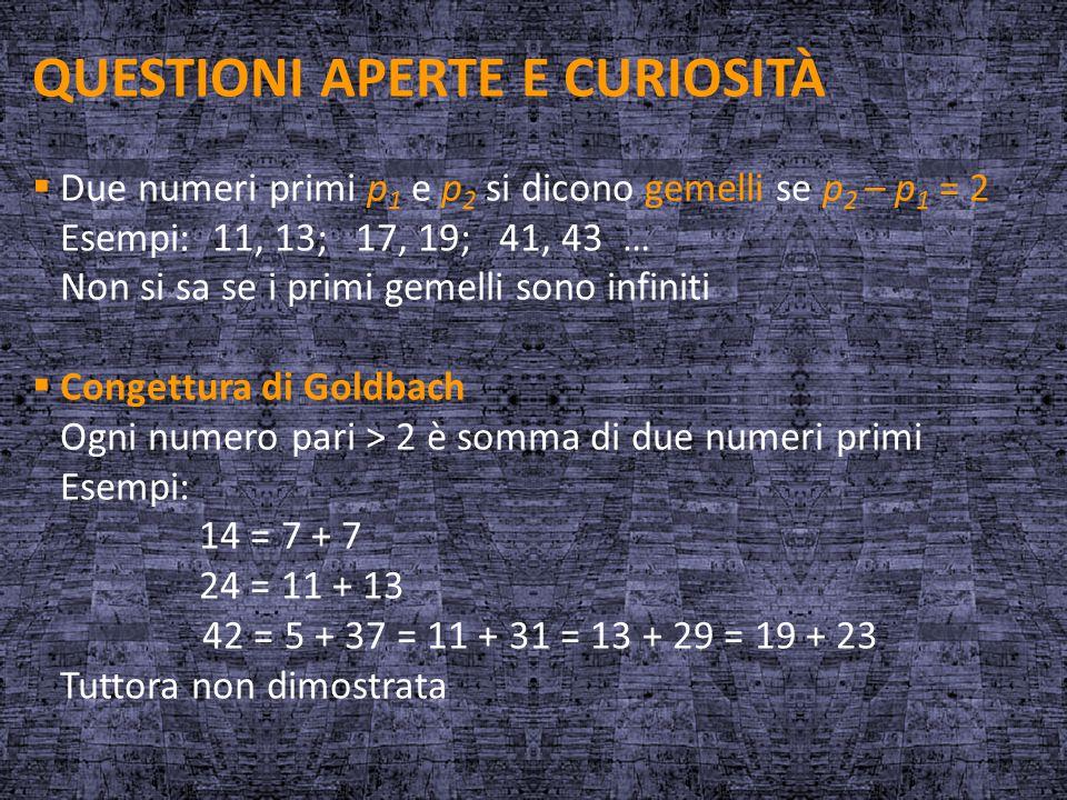 QUESTIONI APERTE E CURIOSITÀ  Due numeri primi p 1 e p 2 si dicono gemelli se p 2 – p 1 = 2 Esempi: 11, 13; 17, 19; 41, 43 … Non si sa se i primi gem