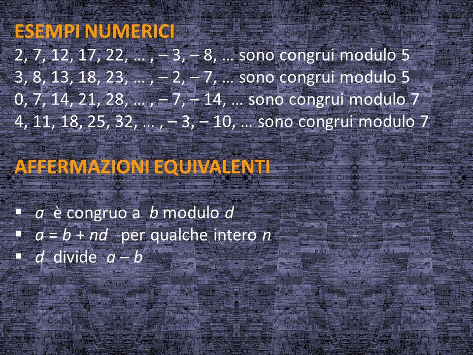 ESEMPI NUMERICI 2, 7, 12, 17, 22, …, – 3, – 8, … sono congrui modulo 5 3, 8, 13, 18, 23, …, – 2, – 7, … sono congrui modulo 5 0, 7, 14, 21, 28, …, – 7