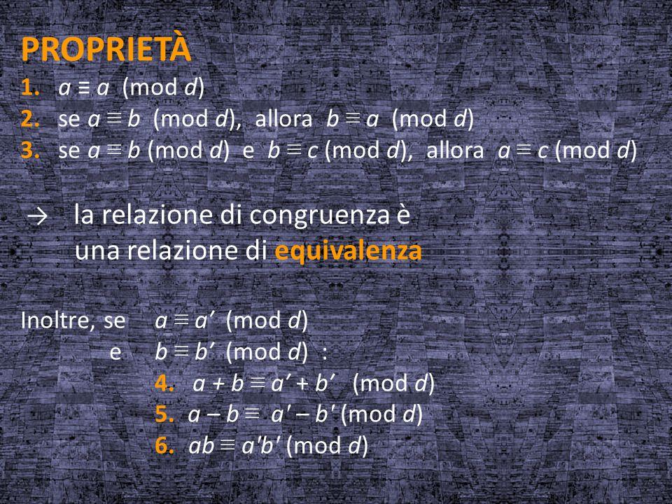 PROPRIETÀ 1. a ≡ a (mod d) 2. se a ≡ b (mod d), allora b ≡ a (mod d) 3. se a ≡ b (mod d) e b ≡ c (mod d), allora a ≡ c (mod d) → la relazione di congr