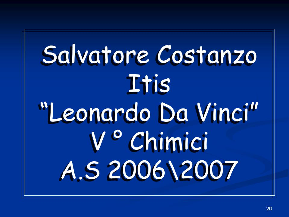 "26 Salvatore Costanzo Itis ""Leonardo Da Vinci"" V ° Chimici A.S 2006\2007 Salvatore Costanzo Itis ""Leonardo Da Vinci"" V ° Chimici A.S 2006\2007"