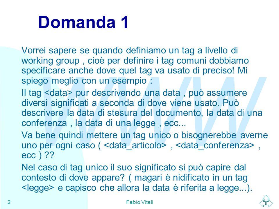 WWW Fabio Vitali2 Domanda 1 Vorrei sapere se quando definiamo un tag a livello di working group, cioè per definire i tag comuni dobbiamo specificare anche dove quel tag va usato di preciso.