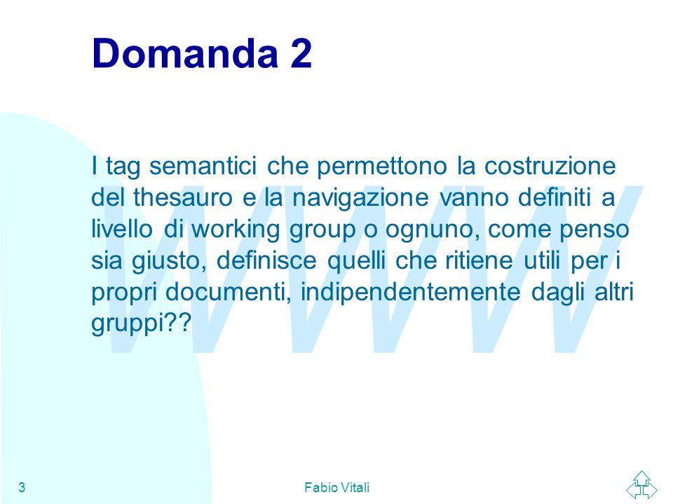 WWW Fabio Vitali3 Domanda 2 I tag semantici che permettono la costruzione del thesauro e la navigazione vanno definiti a livello di working group o ognuno, come penso sia giusto, definisce quelli che ritiene utili per i propri documenti, indipendentemente dagli altri gruppi