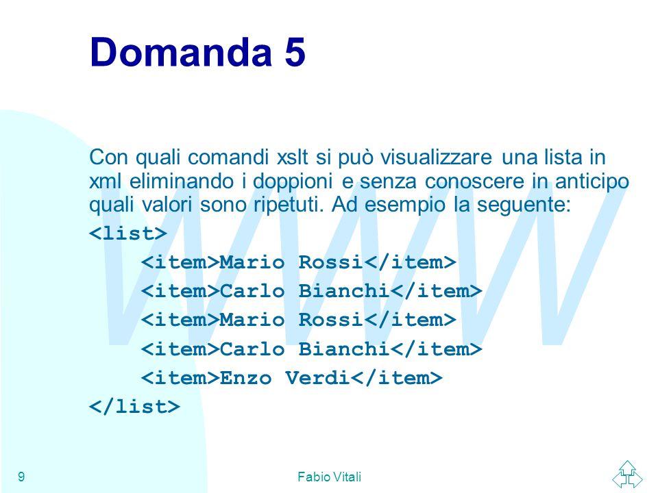WWW Fabio Vitali9 Domanda 5 Con quali comandi xslt si può visualizzare una lista in xml eliminando i doppioni e senza conoscere in anticipo quali valori sono ripetuti.