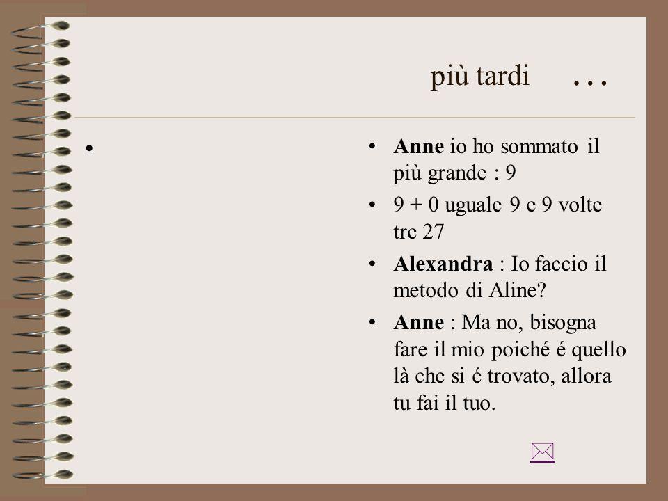 più tardi … Anne io ho sommato il più grande : 9 9 + 0 uguale 9 e 9 volte tre 27 Alexandra : Io faccio il metodo di Aline.
