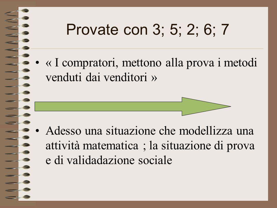 Provate con 3; 5; 2; 6; 7 « I compratori, mettono alla prova i metodi venduti dai venditori » Adesso una situazione che modellizza una attività matematica ; la situazione di prova e di validadazione sociale