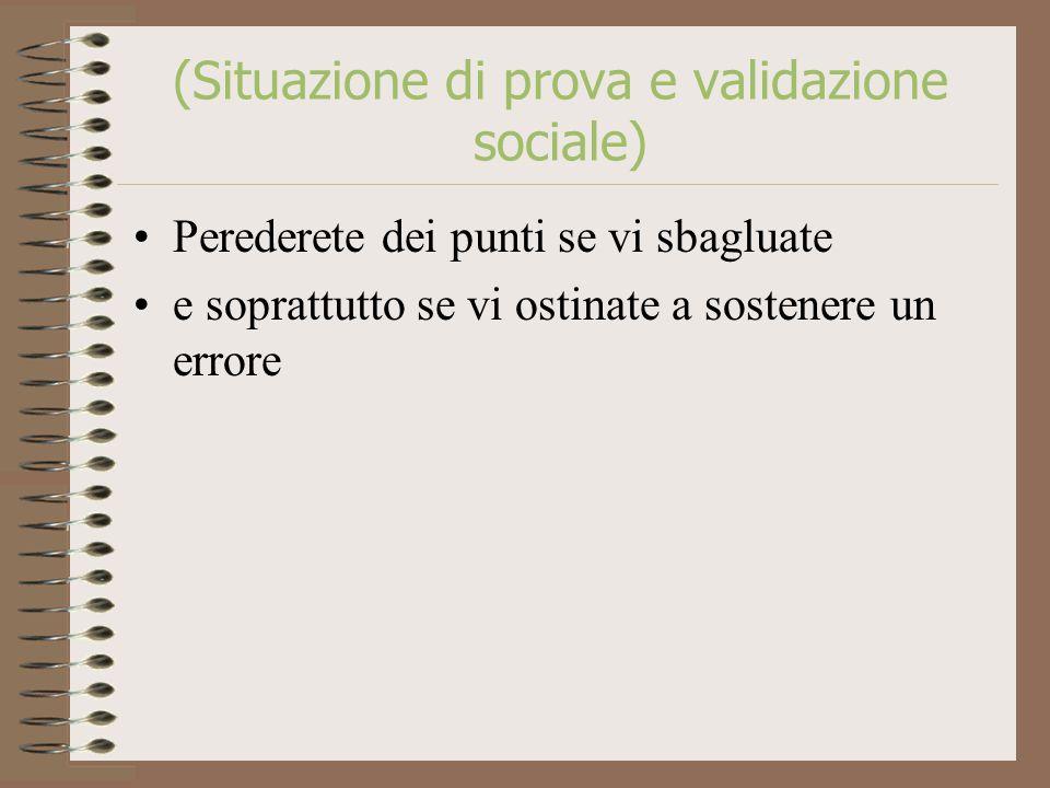 (Situazione di prova e validazione sociale) Perederete dei punti se vi sbagluate e soprattutto se vi ostinate a sostenere un errore