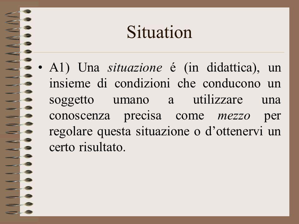 Situation A1) Una situazione é (in didattica), un insieme di condizioni che conducono un soggetto umano a utilizzare una conoscenza precisa come mezzo per regolare questa situazione o d'ottenervi un certo risultato.