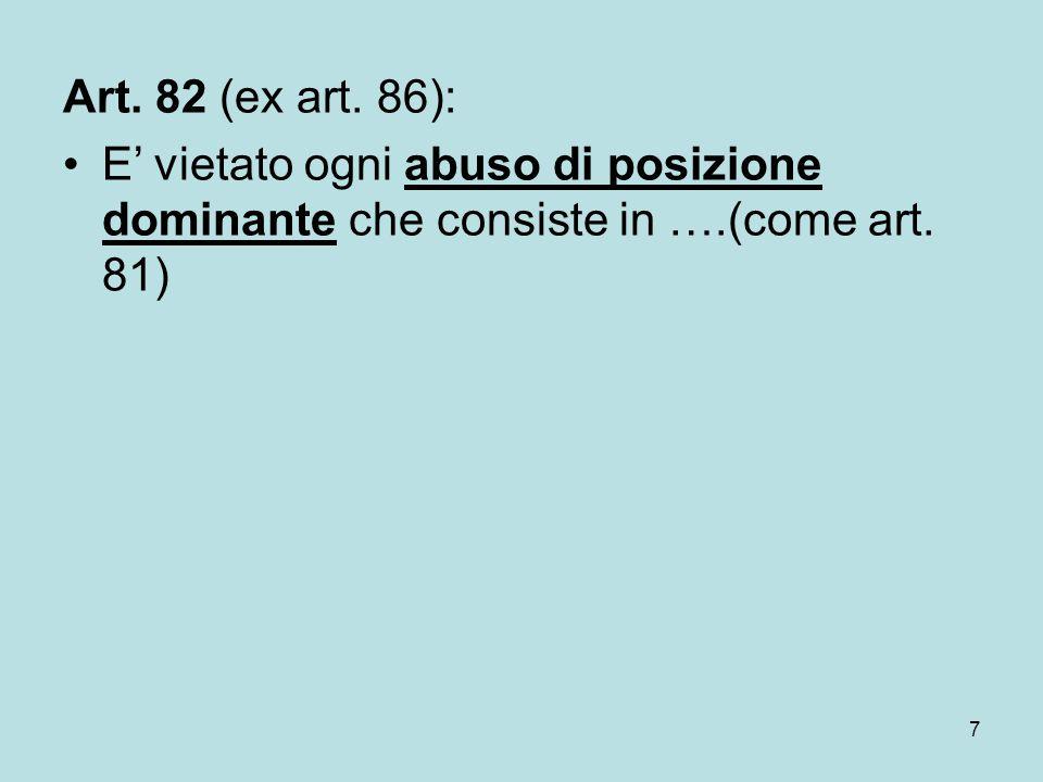 7 Art. 82 (ex art. 86): E' vietato ogni abuso di posizione dominante che consiste in ….(come art. 81)