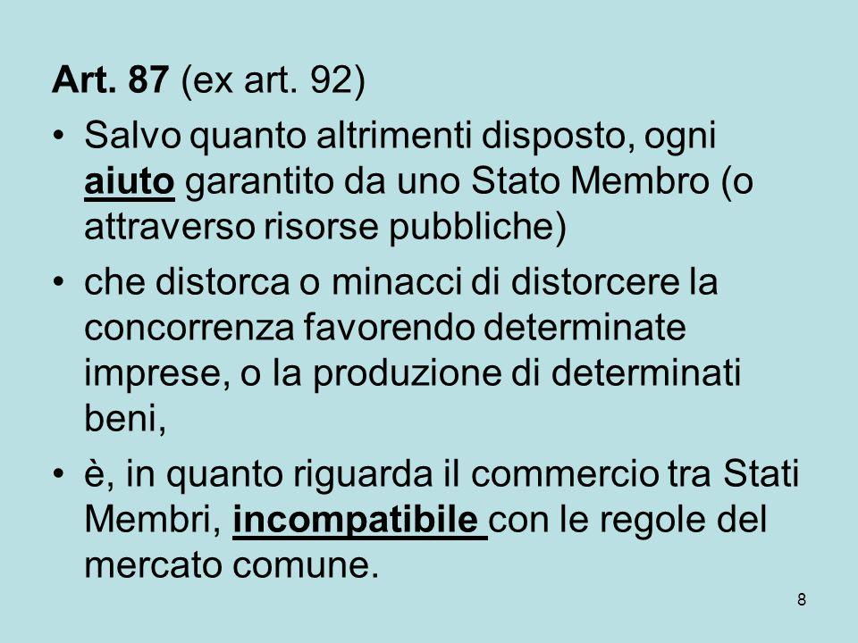 8 Art. 87 (ex art. 92) Salvo quanto altrimenti disposto, ogni aiuto garantito da uno Stato Membro (o attraverso risorse pubbliche) che distorca o mina