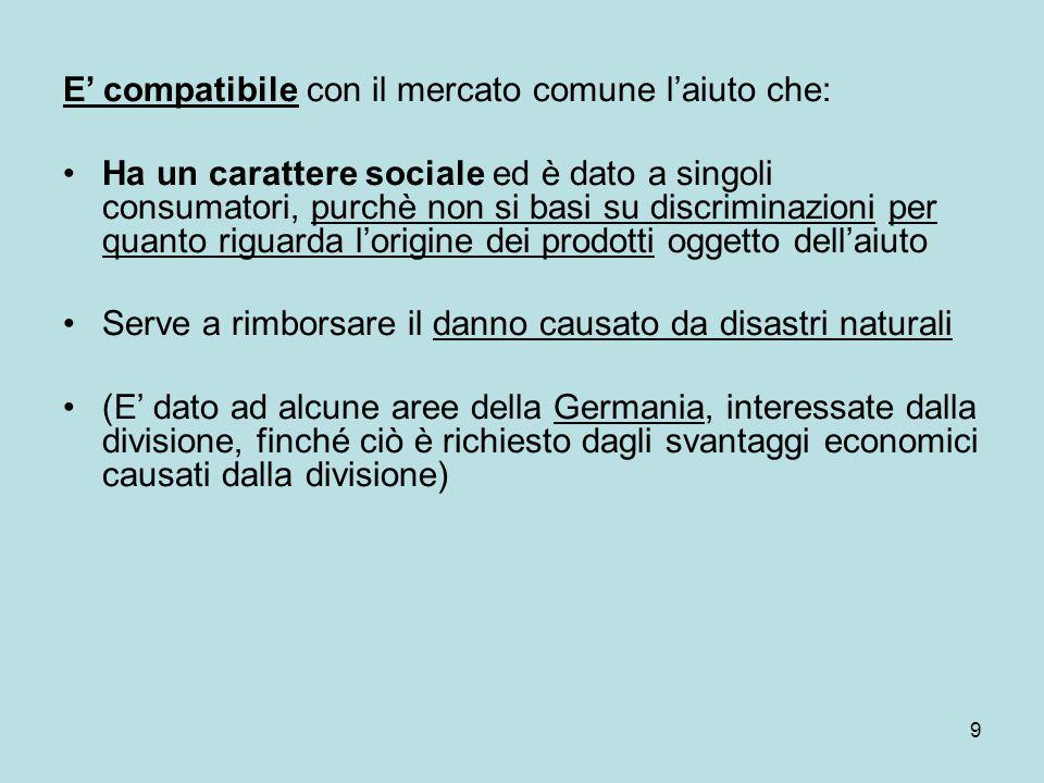 9 E' compatibile con il mercato comune l'aiuto che: Ha un carattere sociale ed è dato a singoli consumatori, purchè non si basi su discriminazioni per