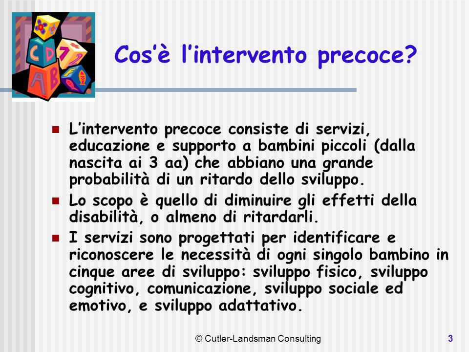 3 Cos'è l'intervento precoce? L'intervento precoce consiste di servizi, educazione e supporto a bambini piccoli (dalla nascita ai 3 aa) che abbiano un